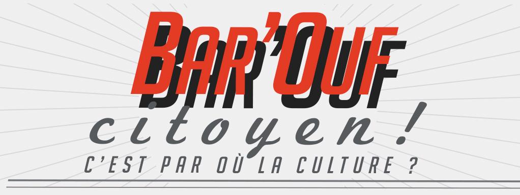 Bar'Ouf citoyen ! C'est par où la Culture ?